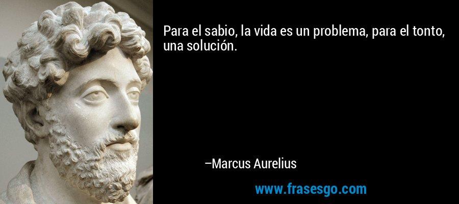 Para el sabio, la vida es un problema, para el tonto, una solución. – Marcus Aurelius