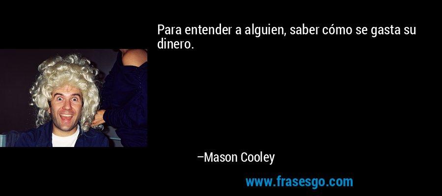 Para entender a alguien, saber cómo se gasta su dinero. – Mason Cooley
