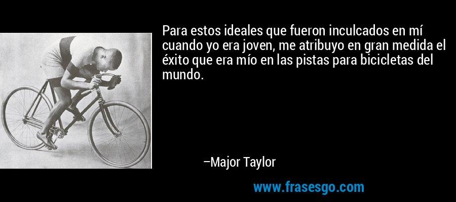Para estos ideales que fueron inculcados en mí cuando yo era joven, me atribuyo en gran medida el éxito que era mío en las pistas para bicicletas del mundo. – Major Taylor