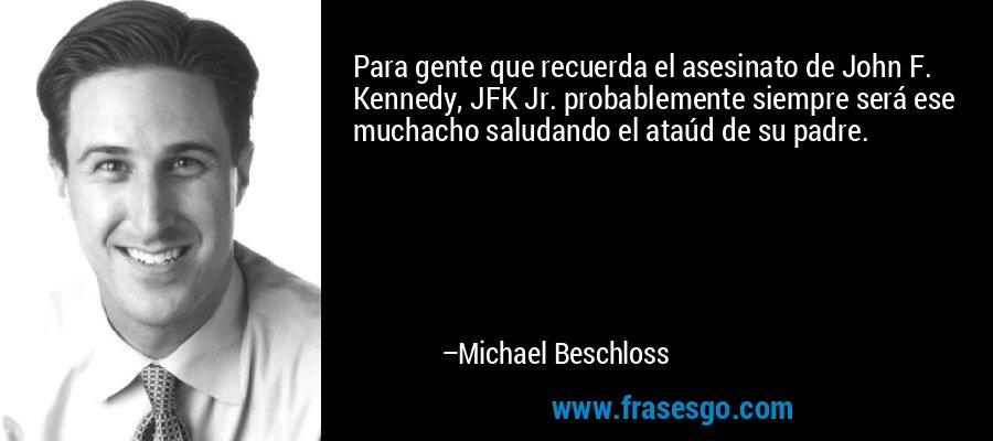 Para gente que recuerda el asesinato de John F. Kennedy, JFK Jr. probablemente siempre será ese muchacho saludando el ataúd de su padre. – Michael Beschloss