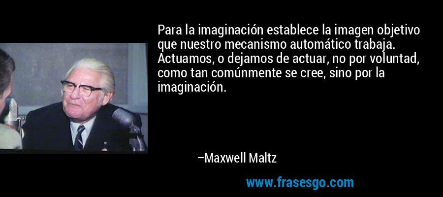 Para la imaginación establece la imagen objetivo que nuestro mecanismo automático trabaja. Actuamos, o dejamos de actuar, no por voluntad, como tan comúnmente se cree, sino por la imaginación. – Maxwell Maltz