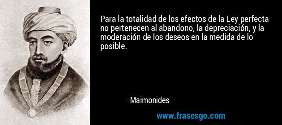 Para la totalidad de los efectos de la Ley perfecta no pertenecen al abandono, la depreciación, y la moderación de los deseos en la medida de lo posible. – Maimonides