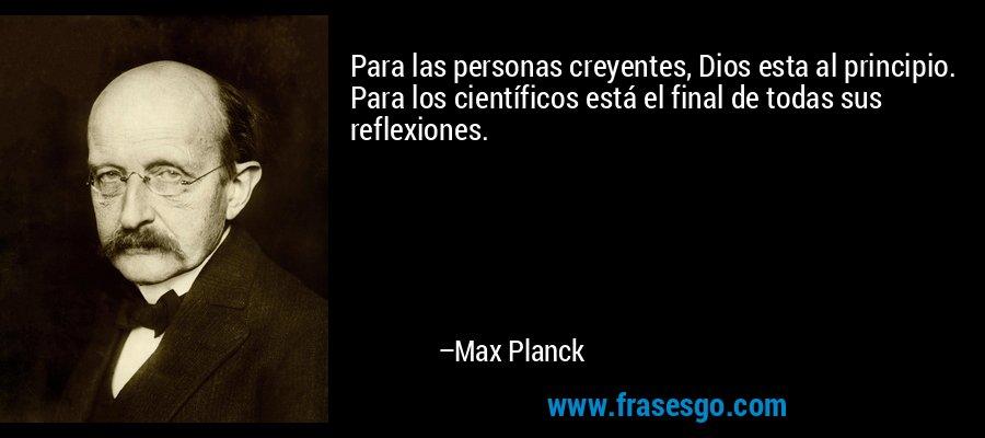 Para las personas creyentes, Dios esta al principio. Para los científicos está el final de todas sus reflexiones. – Max Planck