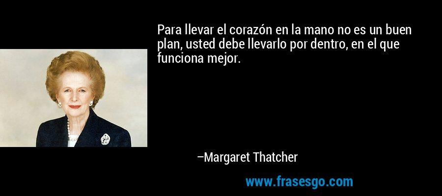 Para llevar el corazón en la mano no es un buen plan, usted debe llevarlo por dentro, en el que funciona mejor. – Margaret Thatcher