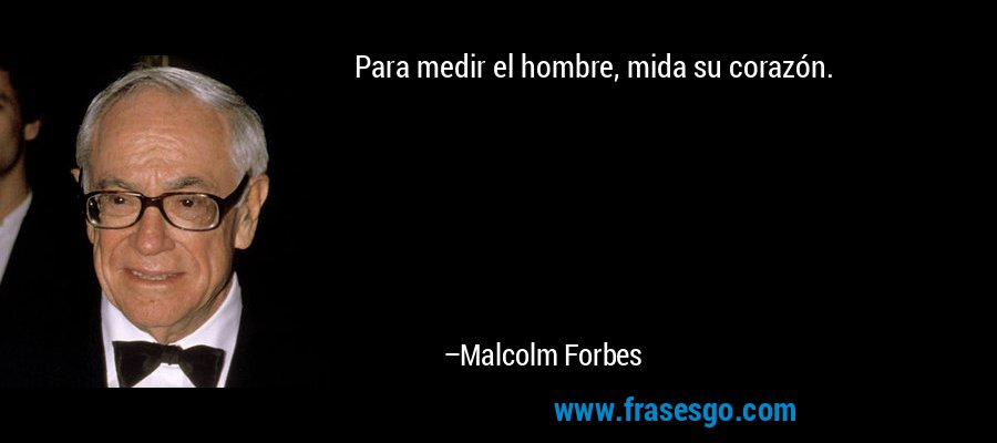 Para medir el hombre, mida su corazón. – Malcolm Forbes