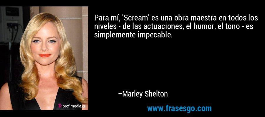 Para mí, 'Scream' es una obra maestra en todos los niveles - de las actuaciones, el humor, el tono - es simplemente impecable. – Marley Shelton