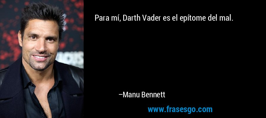 Para mí, Darth Vader es el epítome del mal. – Manu Bennett