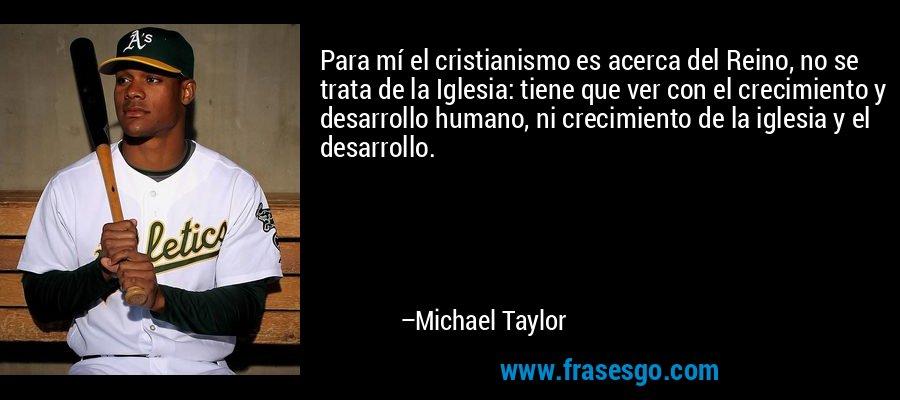 Para mí el cristianismo es acerca del Reino, no se trata de la Iglesia: tiene que ver con el crecimiento y desarrollo humano, ni crecimiento de la iglesia y el desarrollo. – Michael Taylor