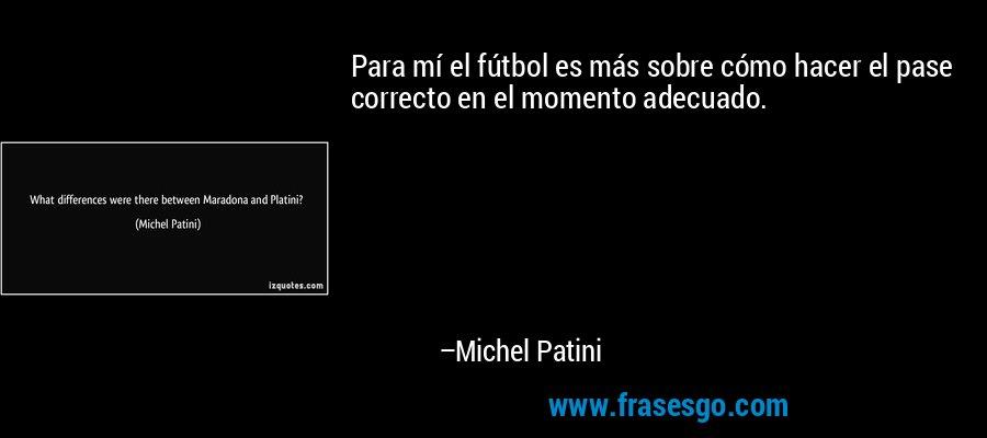 Para mí el fútbol es más sobre cómo hacer el pase correcto en el momento adecuado. – Michel Patini