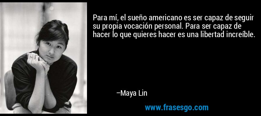Para mí, el sueño americano es ser capaz de seguir su propia vocación personal. Para ser capaz de hacer lo que quieres hacer es una libertad increíble. – Maya Lin