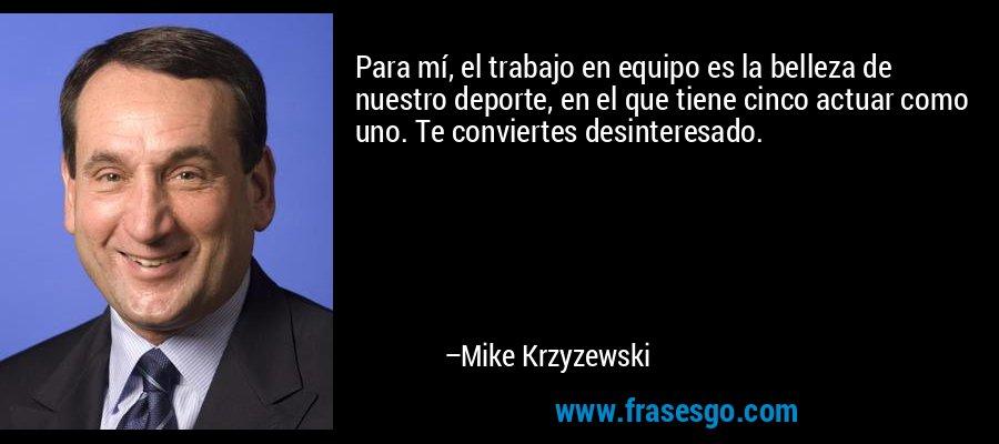 Para mí, el trabajo en equipo es la belleza de nuestro deporte, en el que tiene cinco actuar como uno. Te conviertes desinteresado. – Mike Krzyzewski