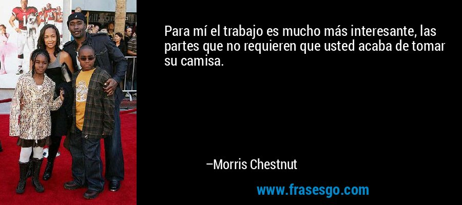 Para mí el trabajo es mucho más interesante, las partes que no requieren que usted acaba de tomar su camisa. – Morris Chestnut