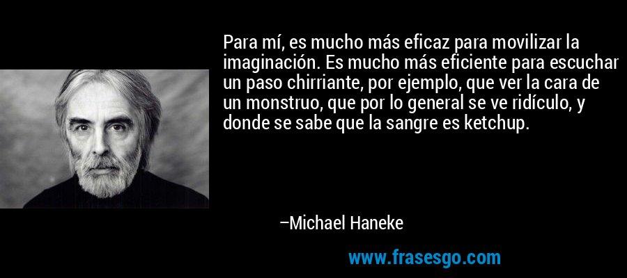 Para mí, es mucho más eficaz para movilizar la imaginación. Es mucho más eficiente para escuchar un paso chirriante, por ejemplo, que ver la cara de un monstruo, que por lo general se ve ridículo, y donde se sabe que la sangre es ketchup. – Michael Haneke