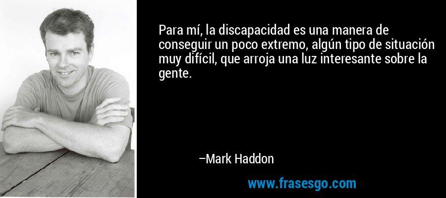 Para mí, la discapacidad es una manera de conseguir un poco extremo, algún tipo de situación muy difícil, que arroja una luz interesante sobre la gente. – Mark Haddon
