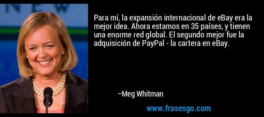 Para mí, la expansión internacional de eBay era la mejor idea. Ahora estamos en 35 países, y tienen una enorme red global. El segundo mejor fue la adquisición de PayPal - la cartera en eBay. – Meg Whitman
