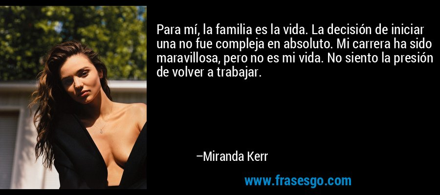 Para mí, la familia es la vida. La decisión de iniciar una no fue compleja en absoluto. Mi carrera ha sido maravillosa, pero no es mi vida. No siento la presión de volver a trabajar. – Miranda Kerr