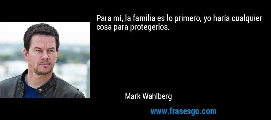 Para mí, la familia es lo primero, yo haría cualquier cosa para protegerlos. – Mark Wahlberg