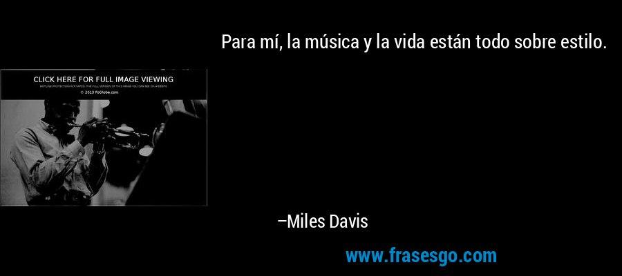 Para mí, la música y la vida están todo sobre estilo. – Miles Davis