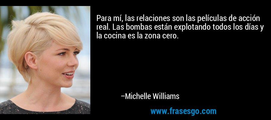 Para mí, las relaciones son las películas de acción real. Las bombas están explotando todos los días y la cocina es la zona cero. – Michelle Williams