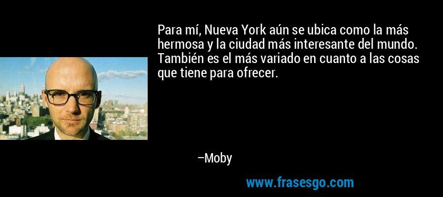Para mí, Nueva York aún se ubica como la más hermosa y la ciudad más interesante del mundo. También es el más variado en cuanto a las cosas que tiene para ofrecer. – Moby