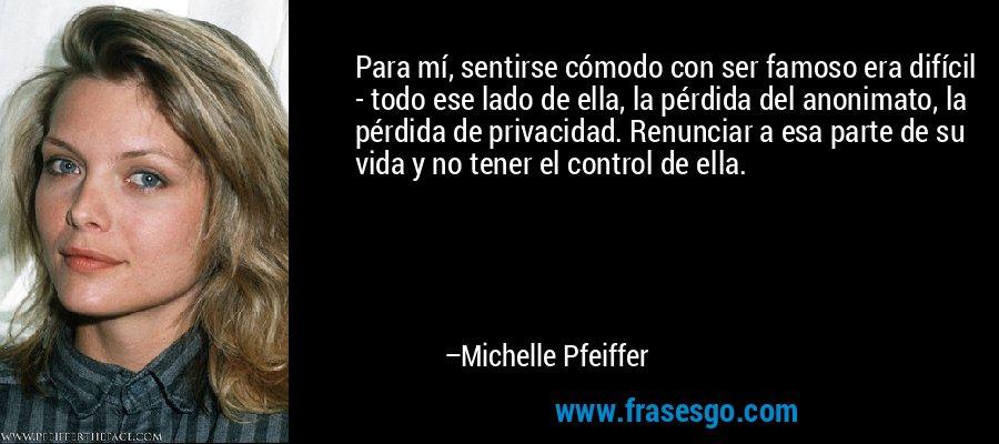 Para mí, sentirse cómodo con ser famoso era difícil - todo ese lado de ella, la pérdida del anonimato, la pérdida de privacidad. Renunciar a esa parte de su vida y no tener el control de ella. – Michelle Pfeiffer