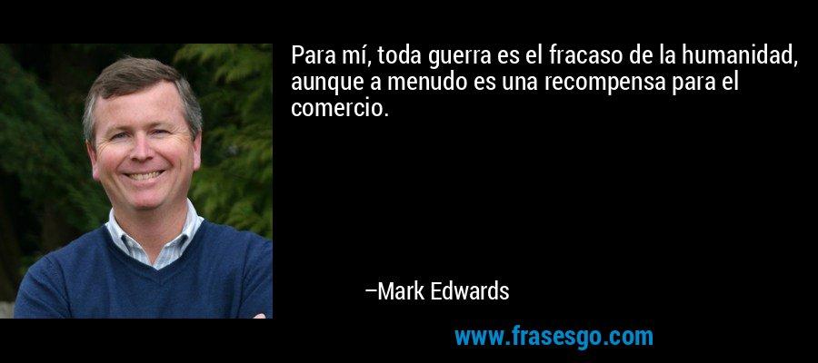 Para mí, toda guerra es el fracaso de la humanidad, aunque a menudo es una recompensa para el comercio. – Mark Edwards