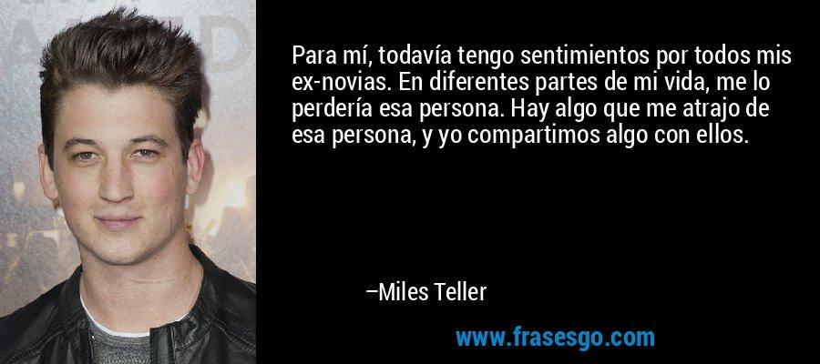Para mí, todavía tengo sentimientos por todos mis ex-novias. En diferentes partes de mi vida, me lo perdería esa persona. Hay algo que me atrajo de esa persona, y yo compartimos algo con ellos. – Miles Teller
