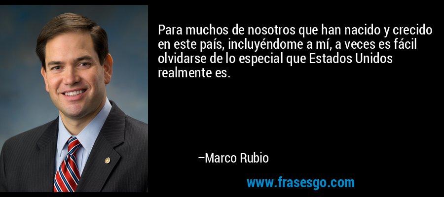 Para muchos de nosotros que han nacido y crecido en este país, incluyéndome a mí, a veces es fácil olvidarse de lo especial que Estados Unidos realmente es. – Marco Rubio