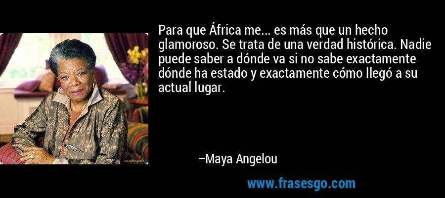Para que África me... es más que un hecho glamoroso. Se trata de una verdad histórica. Nadie puede saber a dónde va si no sabe exactamente dónde ha estado y exactamente cómo llegó a su actual lugar. – Maya Angelou