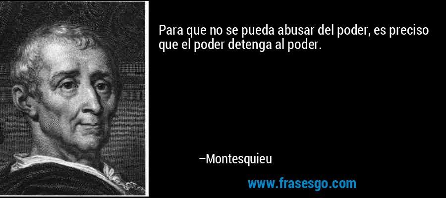 Para que no se pueda abusar del poder, es preciso que el poder detenga al poder. – Montesquieu