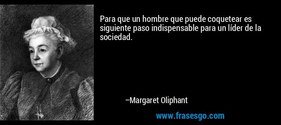 Para que un hombre que puede coquetear es siguiente paso indispensable para un líder de la sociedad. – Margaret Oliphant