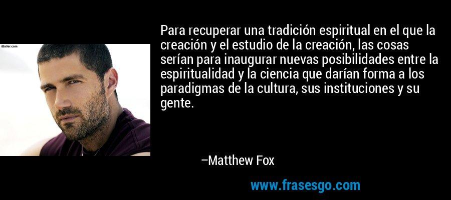 Para recuperar una tradición espiritual en el que la creación y el estudio de la creación, las cosas serían para inaugurar nuevas posibilidades entre la espiritualidad y la ciencia que darían forma a los paradigmas de la cultura, sus instituciones y su gente. – Matthew Fox