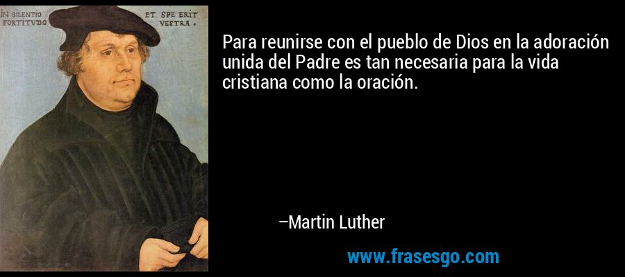 Para reunirse con el pueblo de Dios en la adoración unida del Padre es tan necesaria para la vida cristiana como la oración. – Martin Luther