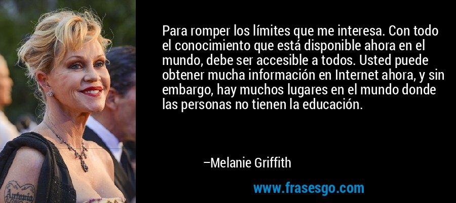 Para romper los límites que me interesa. Con todo el conocimiento que está disponible ahora en el mundo, debe ser accesible a todos. Usted puede obtener mucha información en Internet ahora, y sin embargo, hay muchos lugares en el mundo donde las personas no tienen la educación. – Melanie Griffith