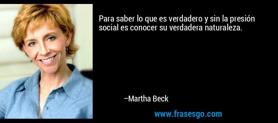Para saber lo que es verdadero y sin la presión social es conocer su verdadera naturaleza. – Martha Beck