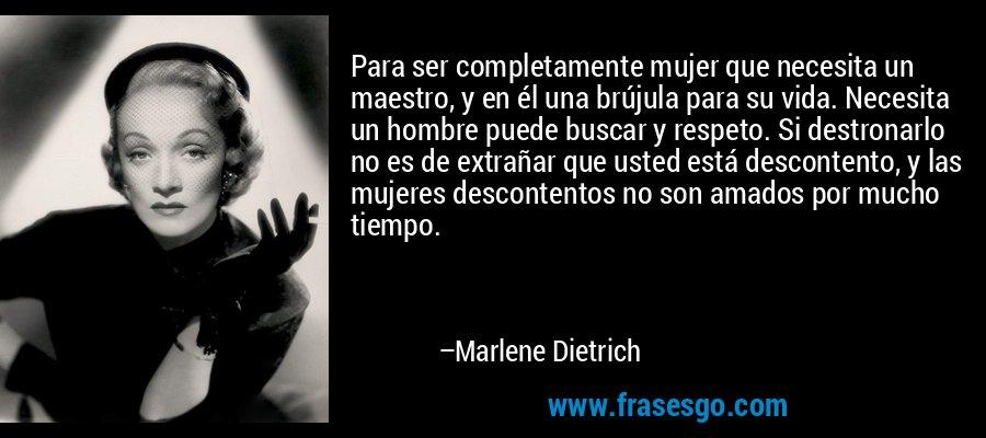 Para ser completamente mujer que necesita un maestro, y en él una brújula para su vida. Necesita un hombre puede buscar y respeto. Si destronarlo no es de extrañar que usted está descontento, y las mujeres descontentos no son amados por mucho tiempo. – Marlene Dietrich
