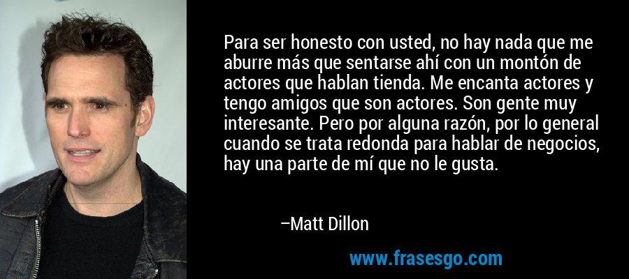 Para ser honesto con usted, no hay nada que me aburre más que sentarse ahí con un montón de actores que hablan tienda. Me encanta actores y tengo amigos que son actores. Son gente muy interesante. Pero por alguna razón, por lo general cuando se trata redonda para hablar de negocios, hay una parte de mí que no le gusta. – Matt Dillon