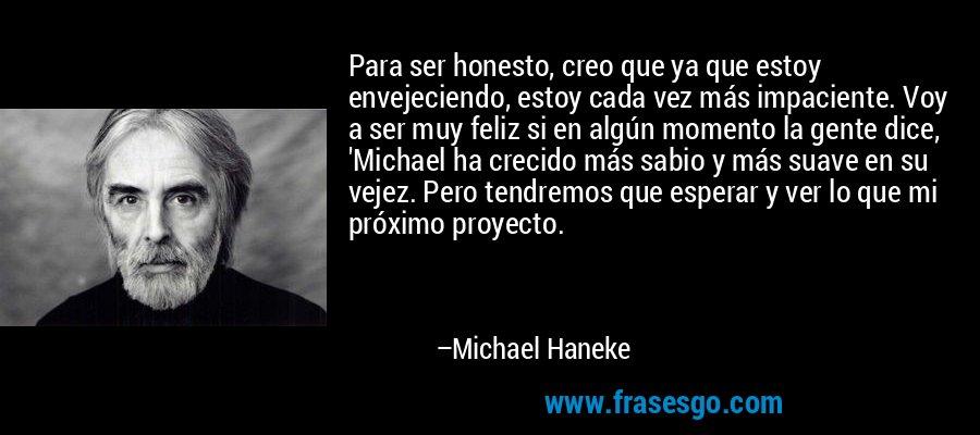 Para ser honesto, creo que ya que estoy envejeciendo, estoy cada vez más impaciente. Voy a ser muy feliz si en algún momento la gente dice, 'Michael ha crecido más sabio y más suave en su vejez. Pero tendremos que esperar y ver lo que mi próximo proyecto. – Michael Haneke