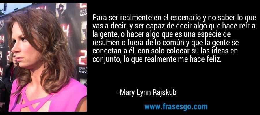 Para ser realmente en el escenario y no saber lo que vas a decir, y ser capaz de decir algo que hace reír a la gente, o hacer algo que es una especie de resumen o fuera de lo común y que la gente se conectan a él, con solo colocar su las ideas en conjunto, lo que realmente me hace feliz. – Mary Lynn Rajskub