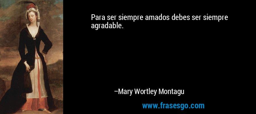 Para ser siempre amados debes ser siempre agradable. – Mary Wortley Montagu
