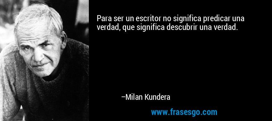 Para ser un escritor no significa predicar una verdad, que significa descubrir una verdad. – Milan Kundera