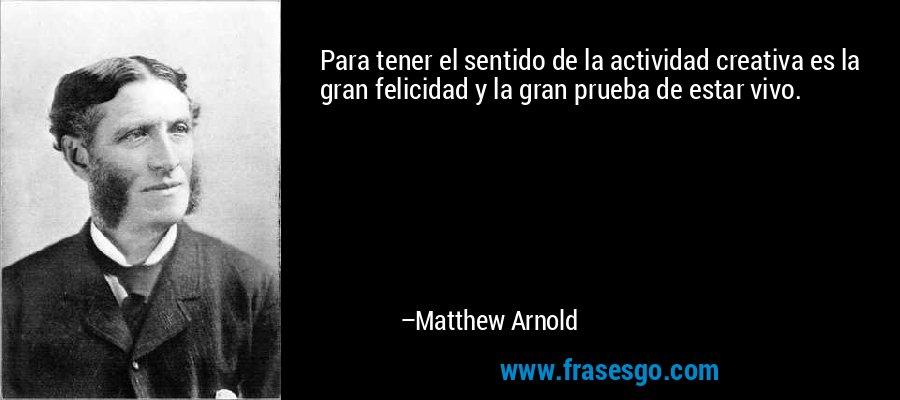 Para tener el sentido de la actividad creativa es la gran felicidad y la gran prueba de estar vivo. – Matthew Arnold