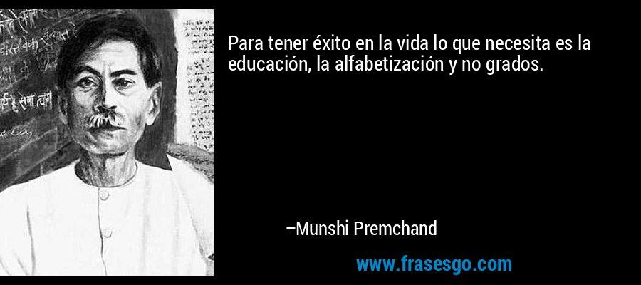 Para tener éxito en la vida lo que necesita es la educación, la alfabetización y no grados. – Munshi Premchand