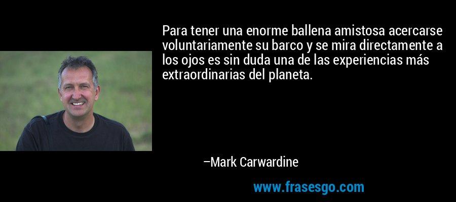 Para tener una enorme ballena amistosa acercarse voluntariamente su barco y se mira directamente a los ojos es sin duda una de las experiencias más extraordinarias del planeta. – Mark Carwardine