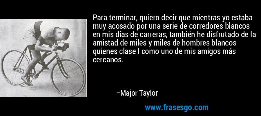 Para terminar, quiero decir que mientras yo estaba muy acosado por una serie de corredores blancos en mis días de carreras, también he disfrutado de la amistad de miles y miles de hombres blancos quienes clase I como uno de mis amigos más cercanos. – Major Taylor