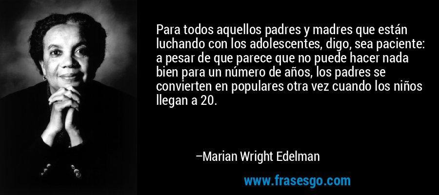 Para todos aquellos padres y madres que están luchando con los adolescentes, digo, sea paciente: a pesar de que parece que no puede hacer nada bien para un número de años, los padres se convierten en populares otra vez cuando los niños llegan a 20. – Marian Wright Edelman