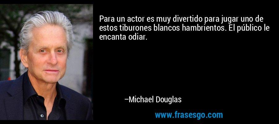 Para un actor es muy divertido para jugar uno de estos tiburones blancos hambrientos. El público le encanta odiar. – Michael Douglas