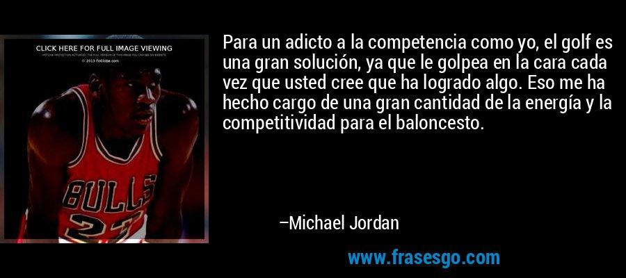 Para un adicto a la competencia como yo, el golf es una gran solución, ya que le golpea en la cara cada vez que usted cree que ha logrado algo. Eso me ha hecho cargo de una gran cantidad de la energía y la competitividad para el baloncesto. – Michael Jordan