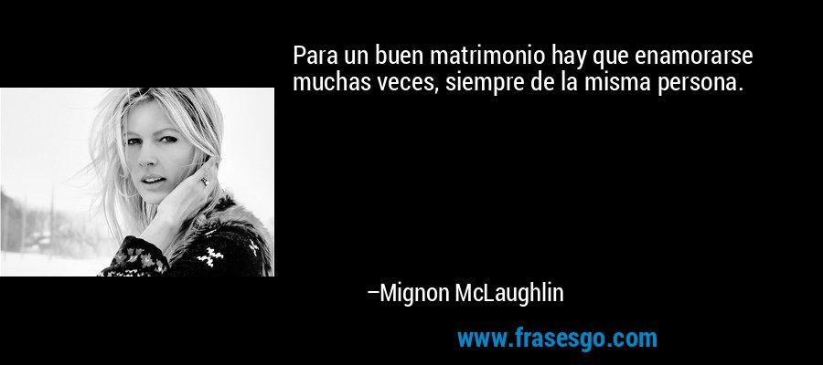 Para un buen matrimonio hay que enamorarse muchas veces, siempre de la misma persona. – Mignon McLaughlin