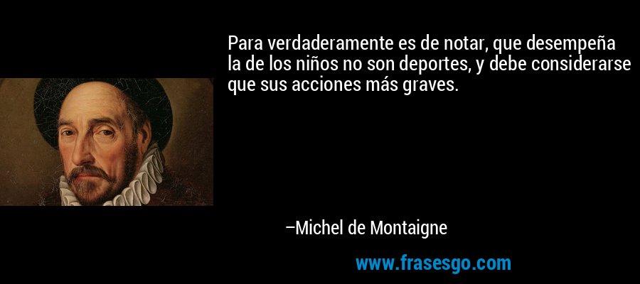 Para verdaderamente es de notar, que desempeña la de los niños no son deportes, y debe considerarse que sus acciones más graves. – Michel de Montaigne